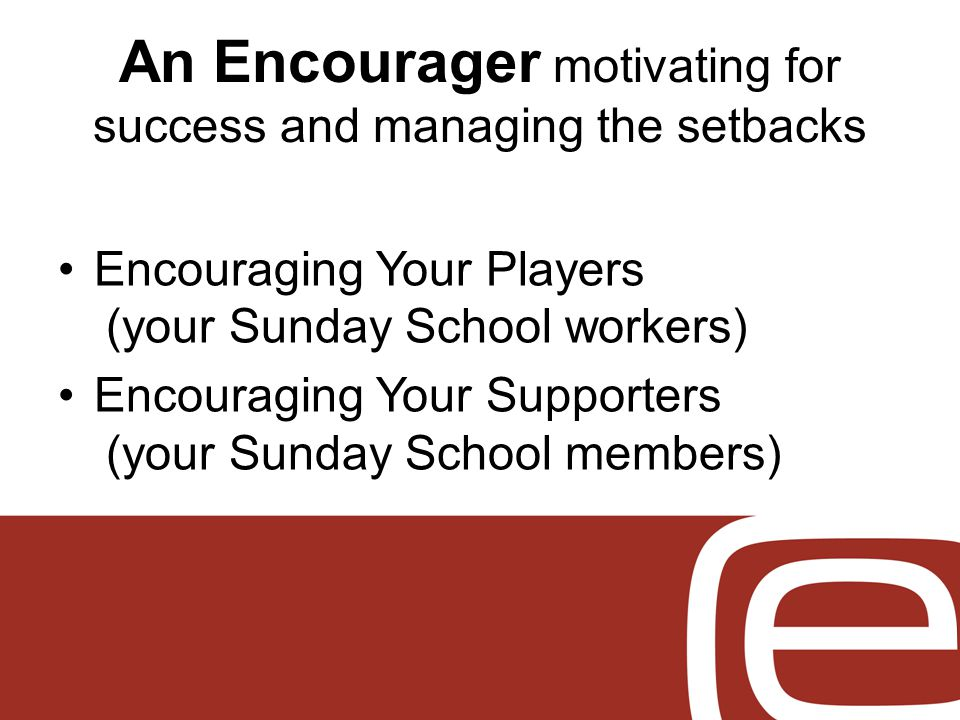 An Encourager motivating for success and managing the setbacks Encouraging Your Players (your Sunday School workers) Encouraging Your Supporters (your Sunday School members)