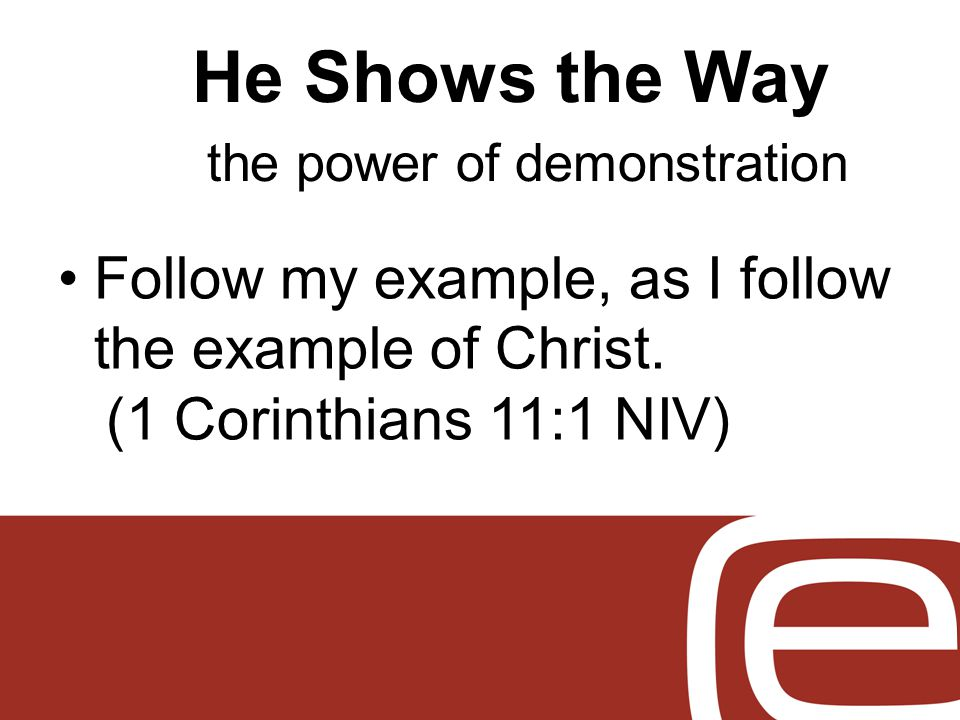 He Shows the Way the power of demonstration Follow my example, as I follow the example of Christ.