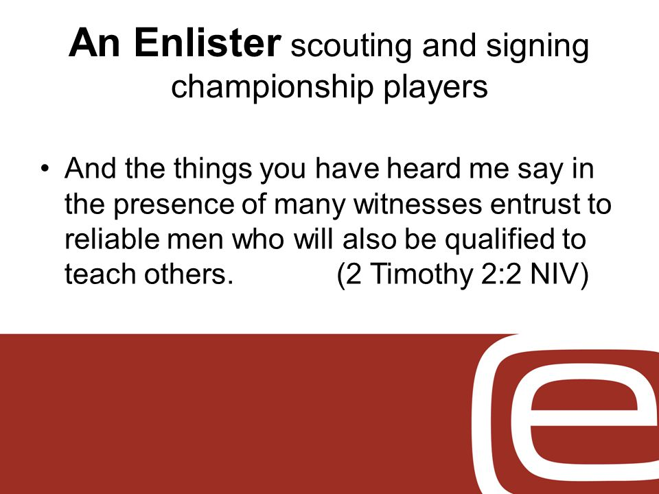 An Enlister scouting and signing championship players And the things you have heard me say in the presence of many witnesses entrust to reliable men who will also be qualified to teach others.