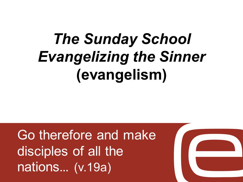 The Sunday School Evangelizing the Sinner (evangelism) Go therefore and make disciples of all the nations … (v.19a)