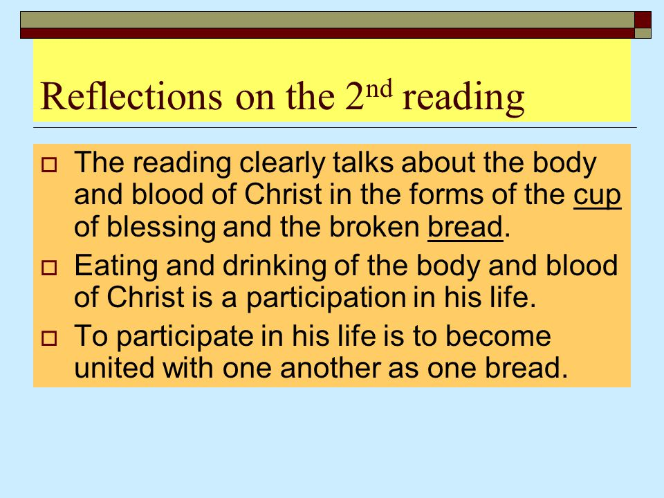 Reflections on the 2 nd reading  The reading clearly talks about the body and blood of Christ in the forms of the cup of blessing and the broken brea