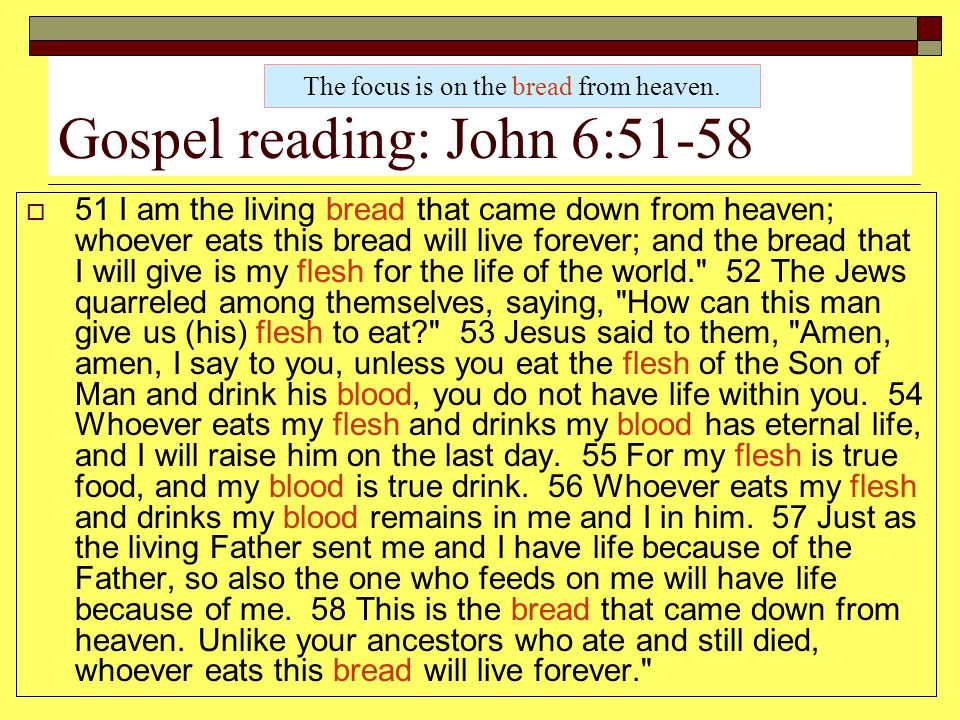 Gospel reading: John 6:51-58  51 I am the living bread that came down from heaven; whoever eats this bread will live forever; and the bread that I wi