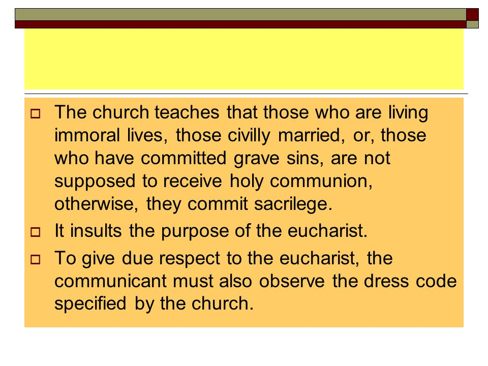  The church teaches that those who are living immoral lives, those civilly married, or, those who have committed grave sins, are not supposed to rece