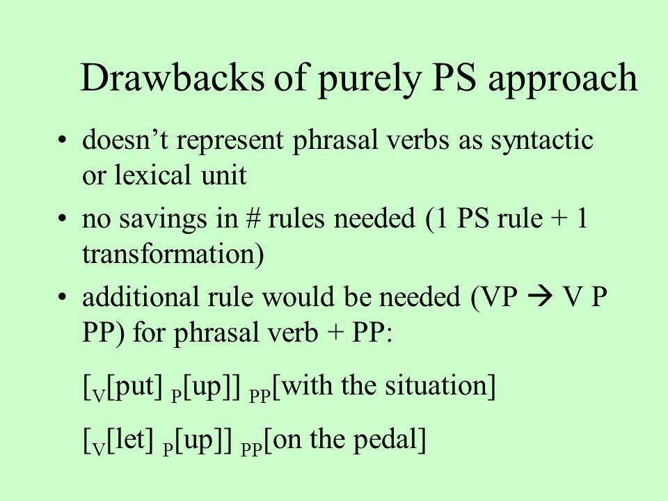 Drawbacks of purely PS approach doesn't represent phrasal verbs as syntactic or lexical unit no savings in # rules needed (1 PS rule + 1 transformation) additional rule would be needed (VP  V P PP) for phrasal verb + PP: [ V [put] P [up]] PP [with the situation] [ V [let] P [up]] PP [on the pedal]