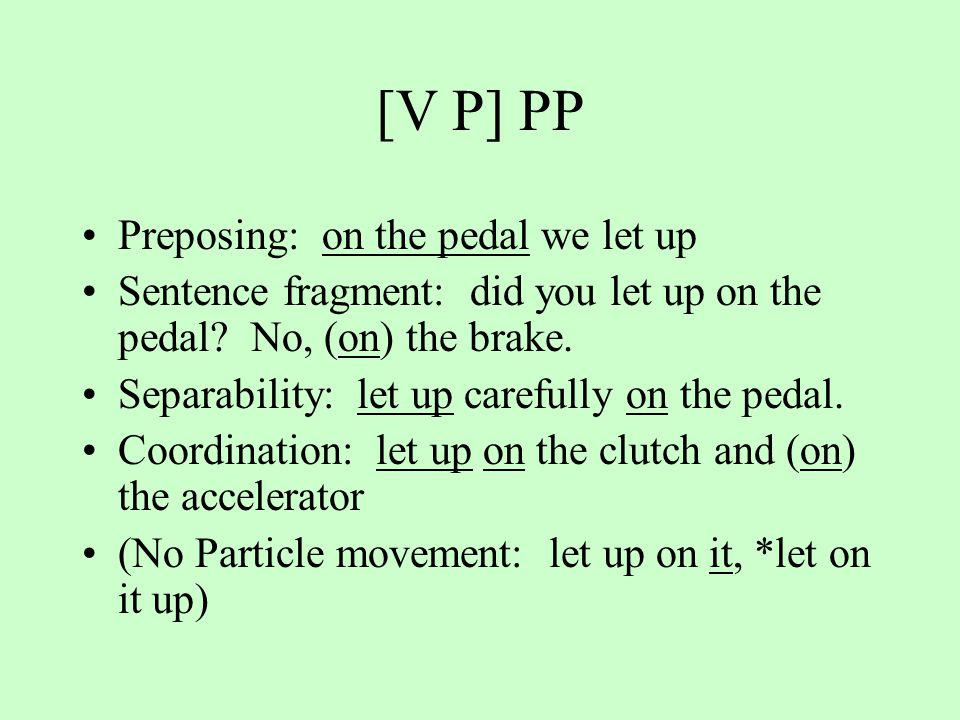 [V P] PP Preposing: on the pedal we let up Sentence fragment: did you let up on the pedal.