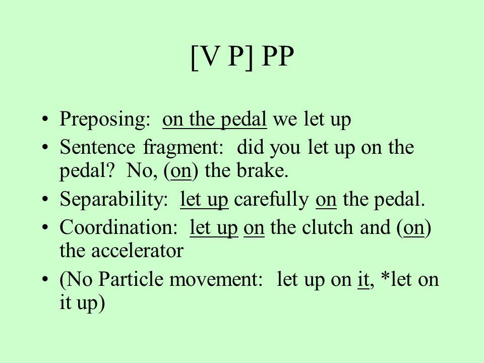 [V P] PP Preposing: on the pedal we let up Sentence fragment: did you let up on the pedal? No, (on) the brake. Separability: let up carefully on the p