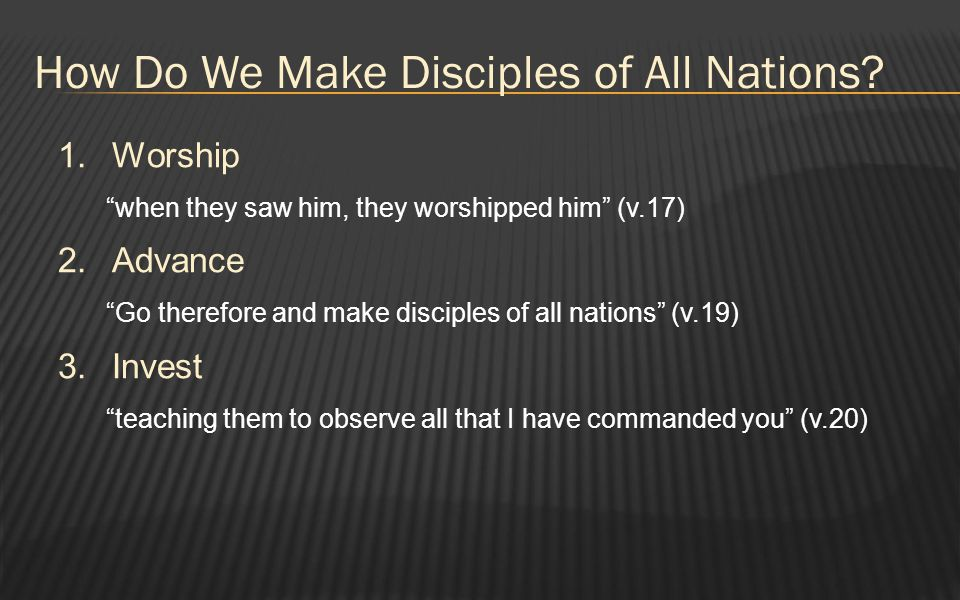 "How Do We Make Disciples of All Nations? 1.Worship ""when they saw him, they worshipped him"" (v.17) 2.Advance ""Go therefore and make disciples of all n"