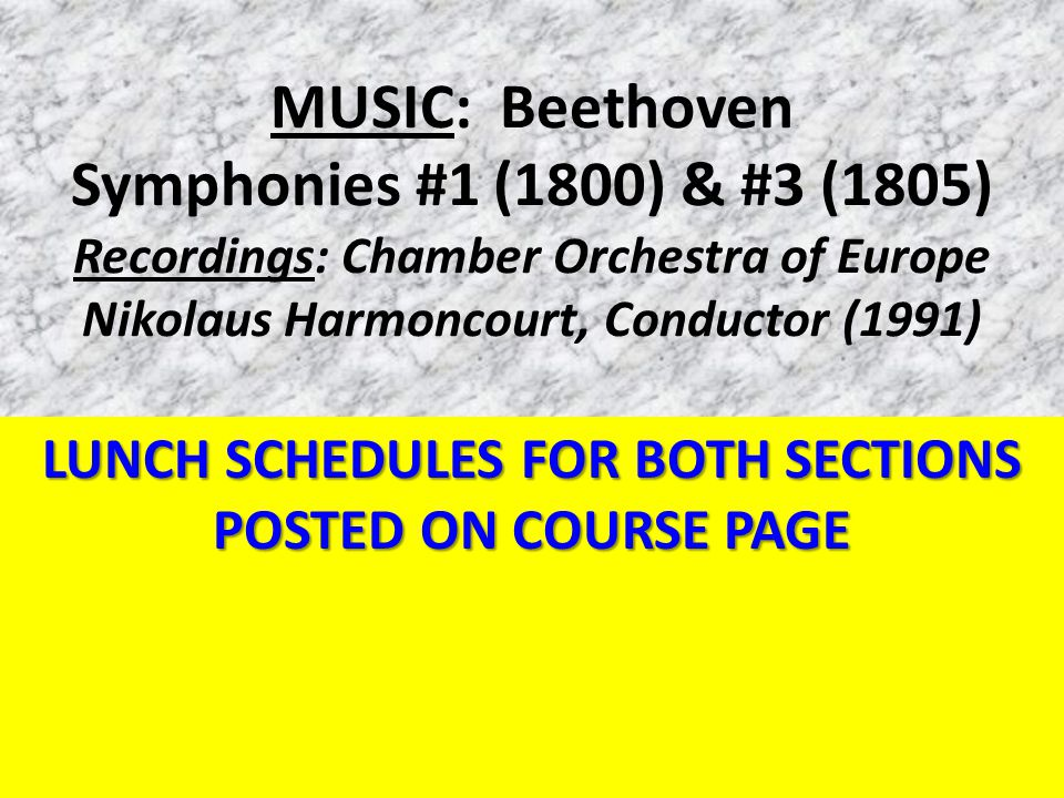 MUSIC: Beethoven Symphonies #1 (1800) & #3 (1805) Recordings: Chamber Orchestra of Europe Nikolaus Harmoncourt, Conductor (1991) LUNCH SCHEDULES FOR BOTH SECTIONS POSTED ON COURSE PAGE