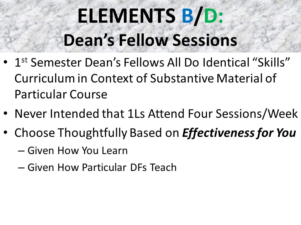 ELEMENTS B/D: Dean's Fellow Sessions 1 st Semester Dean's Fellows All Do Identical Skills Curriculum in Context of Substantive Material of Particular Course Never Intended that 1Ls Attend Four Sessions/Week Choose Thoughtfully Based on Effectiveness for You – Given How You Learn – Given How Particular DFs Teach
