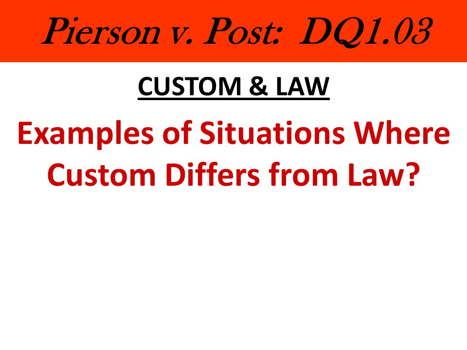 Pierson v. Post: DQ1.03 CUSTOM & LAW Examples of Situations Where Custom Differs from Law