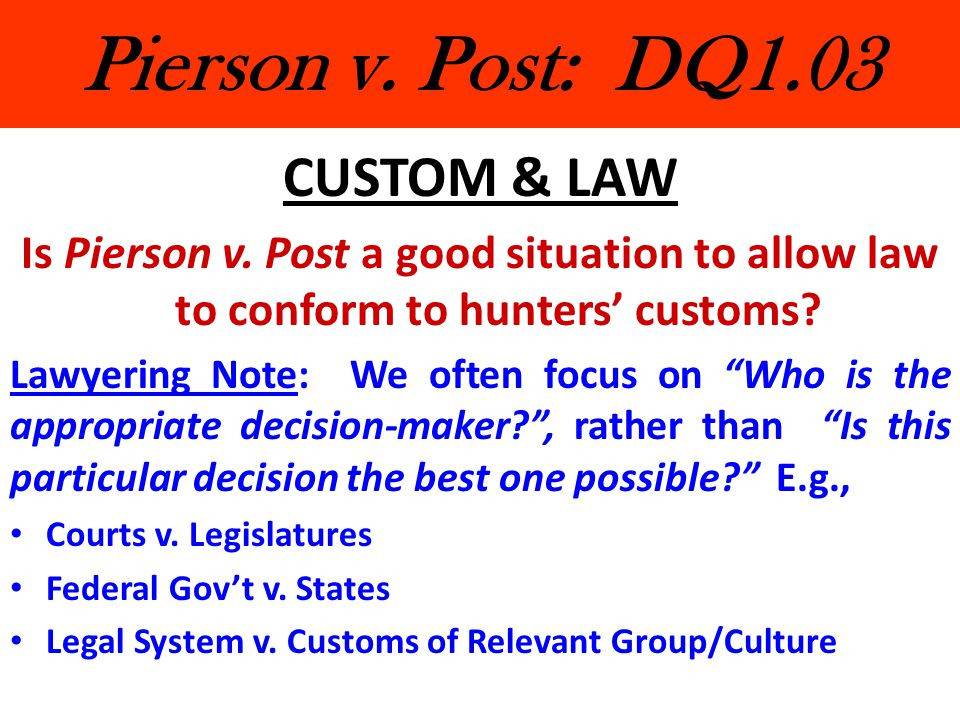 Pierson v. Post: DQ1.03 CUSTOM & LAW Is Pierson v. Post a good situation to allow law to conform to hunters' customs? Lawyering Note: We often focus o