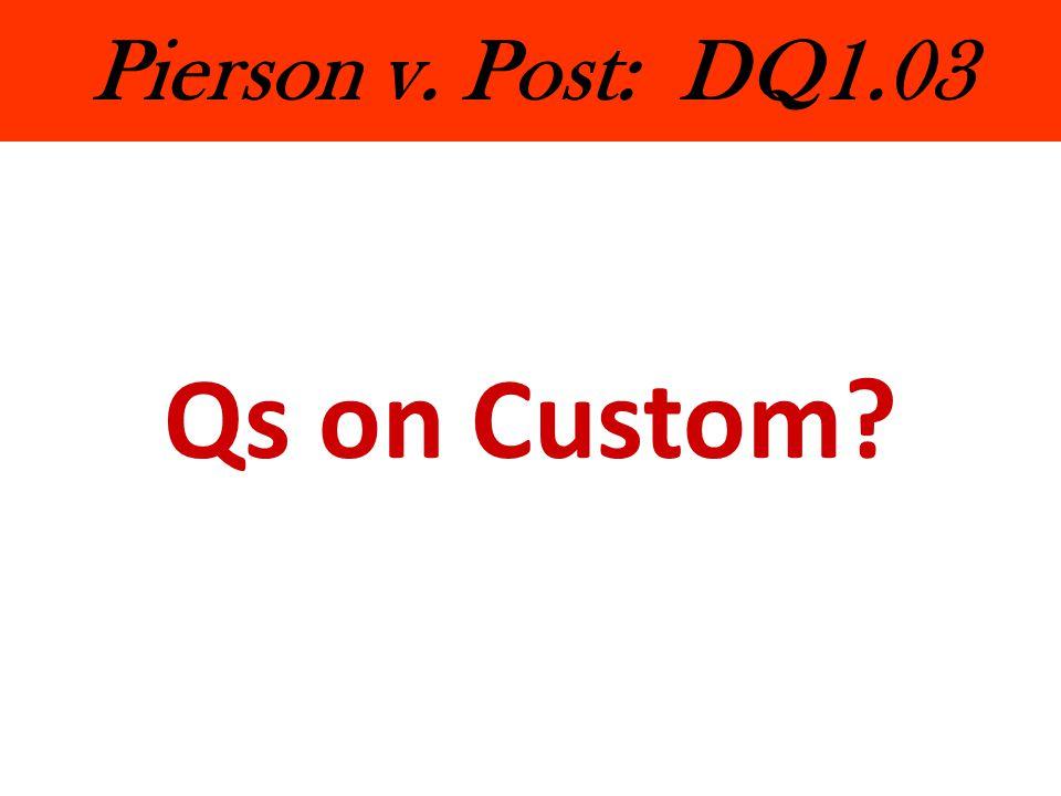 Pierson v. Post: DQ1.03 Qs on Custom?