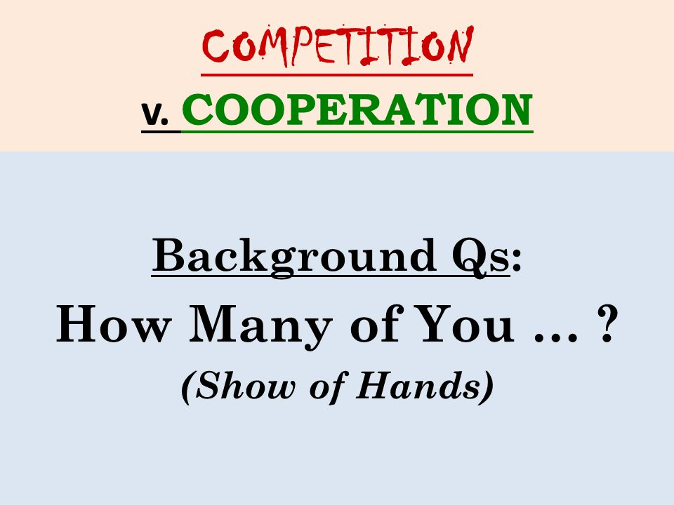 COMPETITION v. COOPERATION Background Qs: How Many of You … (Show of Hands)