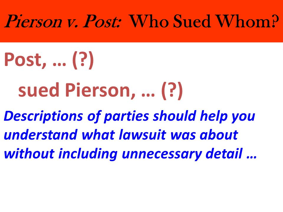 Pierson v. Post: Who Sued Whom? Post, … (?) sued Pierson, … (?) Descriptions of parties should help you understand what lawsuit was about without incl
