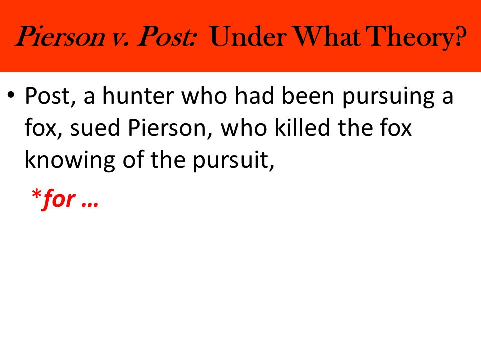 Pierson v. Post: Under What Theory? Post, a hunter who had been pursuing a fox, sued Pierson, who killed the fox knowing of the pursuit, *for …