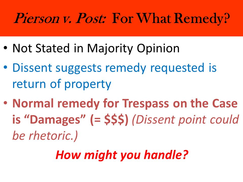 Pierson v. Post: For What Remedy? Not Stated in Majority Opinion Dissent suggests remedy requested is return of property Normal remedy for Trespass on