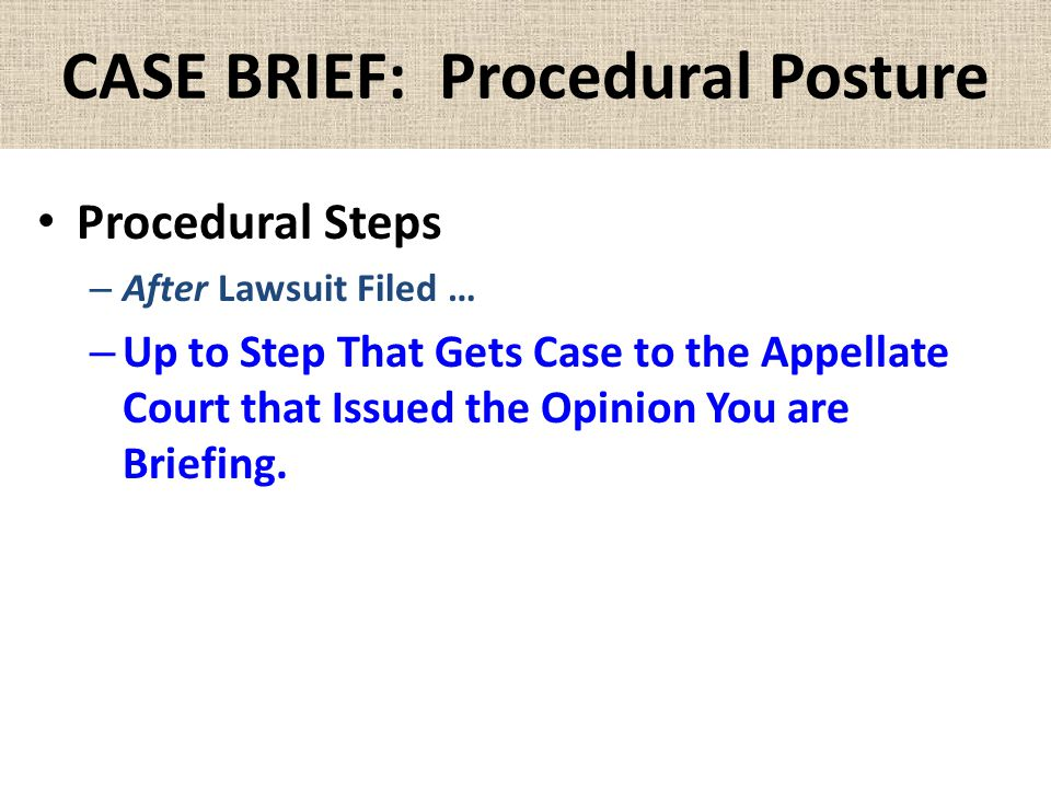 CASE BRIEF: Procedural Posture Procedural Steps – After Lawsuit Filed … – Up to Step That Gets Case to the Appellate Court that Issued the Opinion You are Briefing.
