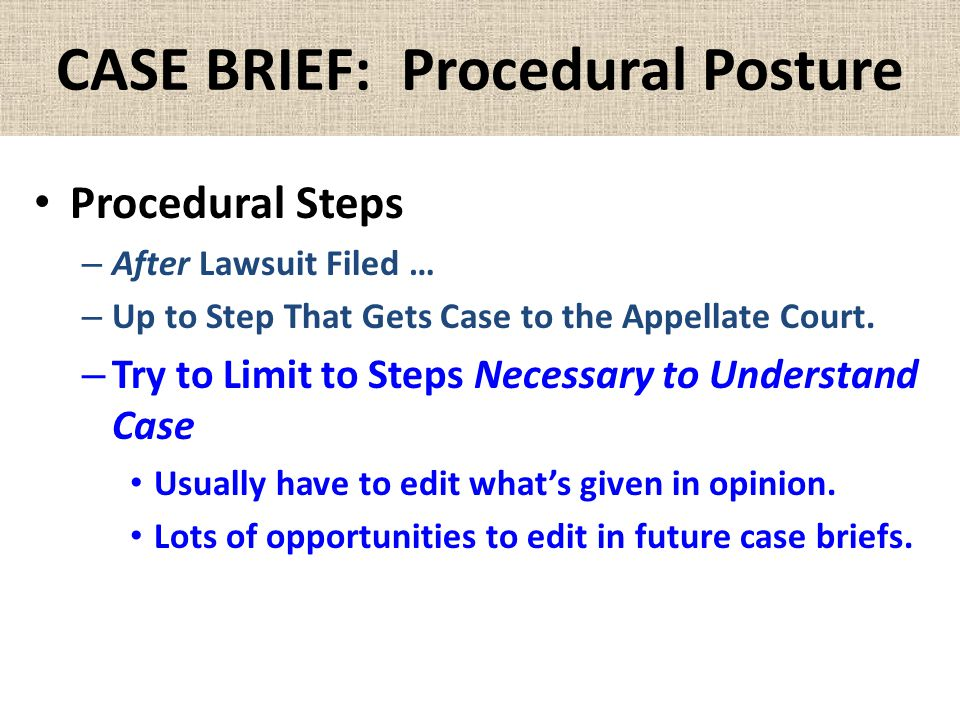 CASE BRIEF: Procedural Posture Procedural Steps – After Lawsuit Filed … – Up to Step That Gets Case to the Appellate Court. – Try to Limit to Steps Ne
