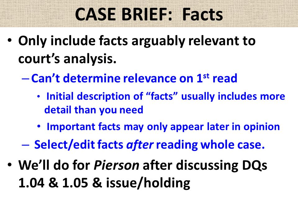 """CASE BRIEF: Facts Only include facts arguably relevant to court's analysis. – Can't determine relevance on 1 st read Initial description of """"facts"""" us"""