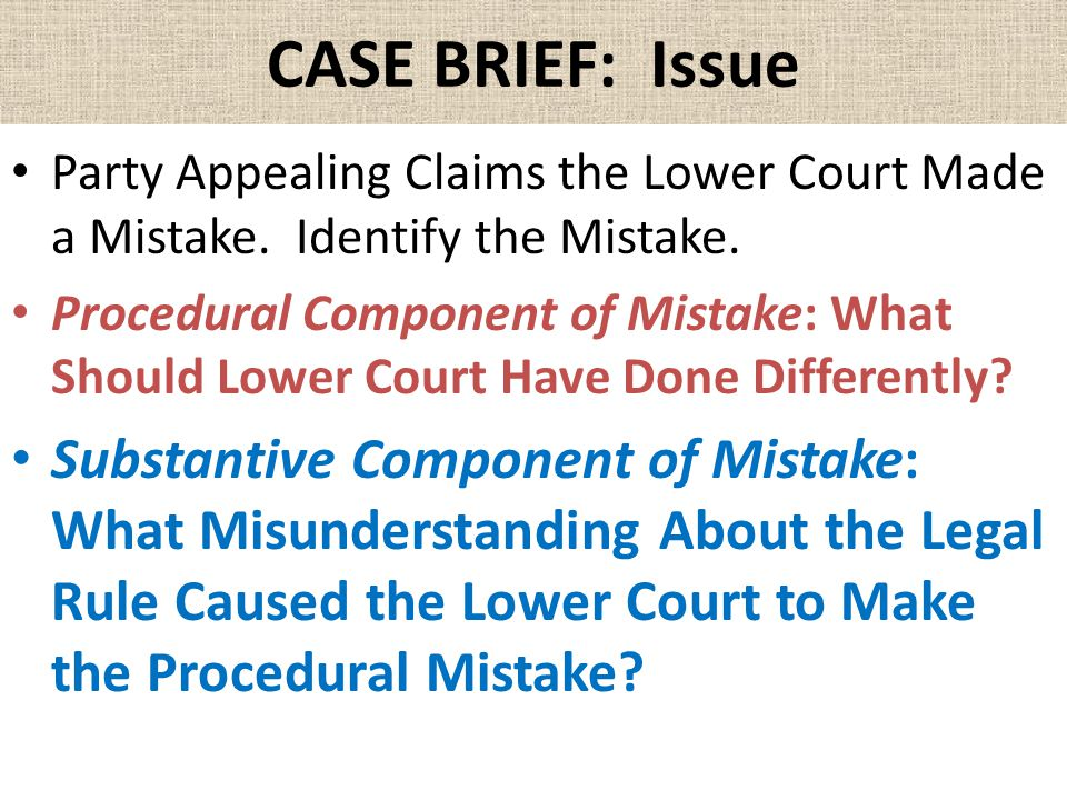 CASE BRIEF: Issue Party Appealing Claims the Lower Court Made a Mistake. Identify the Mistake. Procedural Component of Mistake: What Should Lower Cour