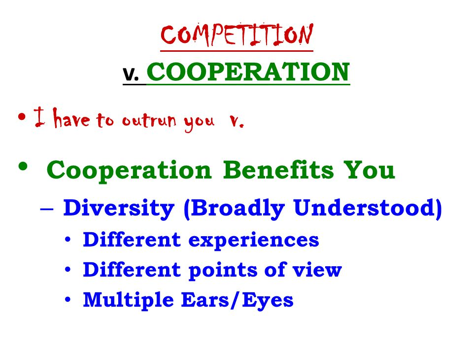 COMPETITION v. COOPERATION I have to outrun you v. Cooperation Benefits You – Diversity (Broadly Understood) Different experiences Different points of