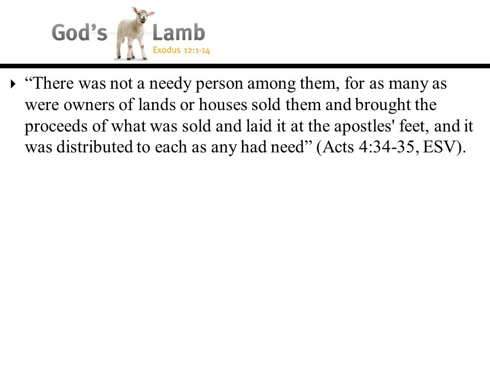  There was not a needy person among them, for as many as were owners of lands or houses sold them and brought the proceeds of what was sold and laid it at the apostles feet, and it was distributed to each as any had need (Acts 4:34-35, ESV).