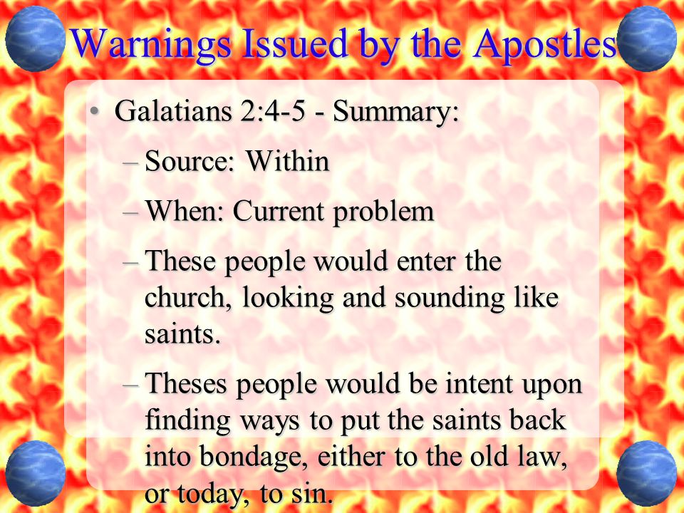 Warnings Issued by the Apostles Galatians 2:4-5 - Summary:Galatians 2:4-5 - Summary: –Source: Within –When: Current problem –These people would enter the church, looking and sounding like saints.