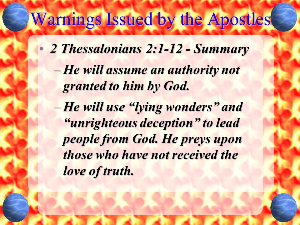 Warnings Issued by the Apostles 2 Thessalonians 2:1-12 - Summary2 Thessalonians 2:1-12 - Summary –He will assume an authority not granted to him by God.