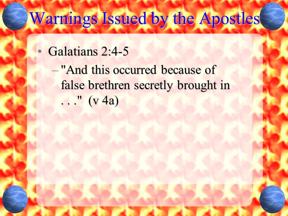 Warnings Issued by the Apostles Galatians 2:4-5Galatians 2:4-5 – And this occurred because of false brethren secretly brought in... (v 4a)