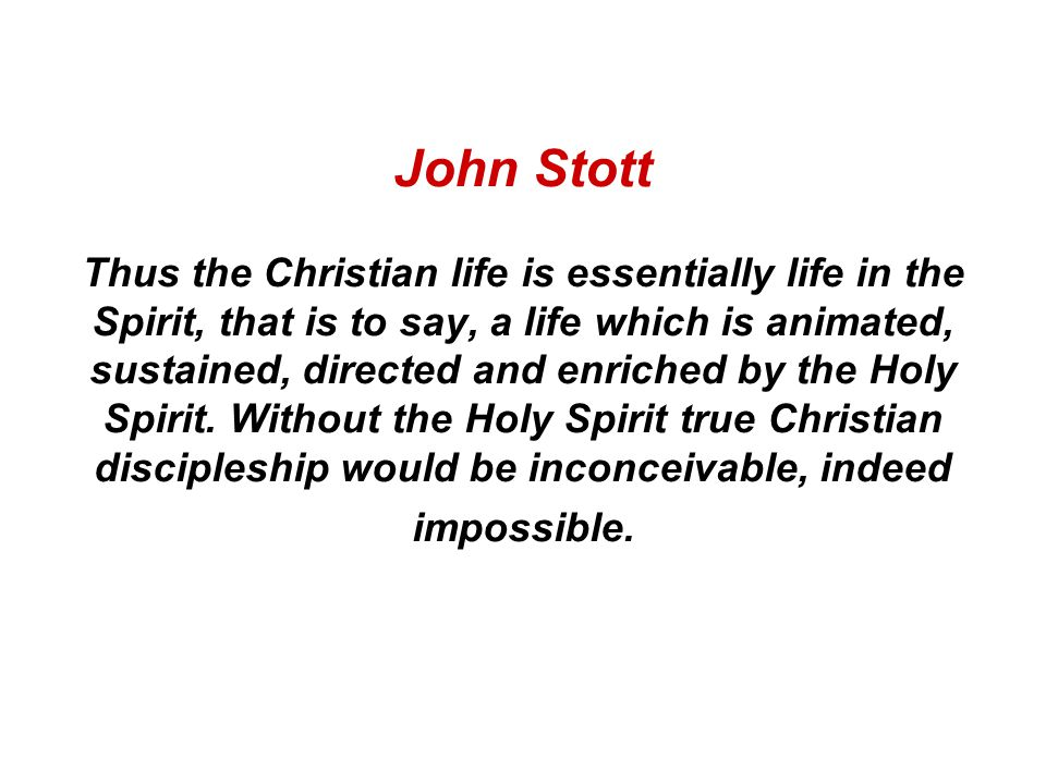 John Stott Thus the Christian life is essentially life in the Spirit, that is to say, a life which is animated, sustained, directed and enriched by the Holy Spirit.