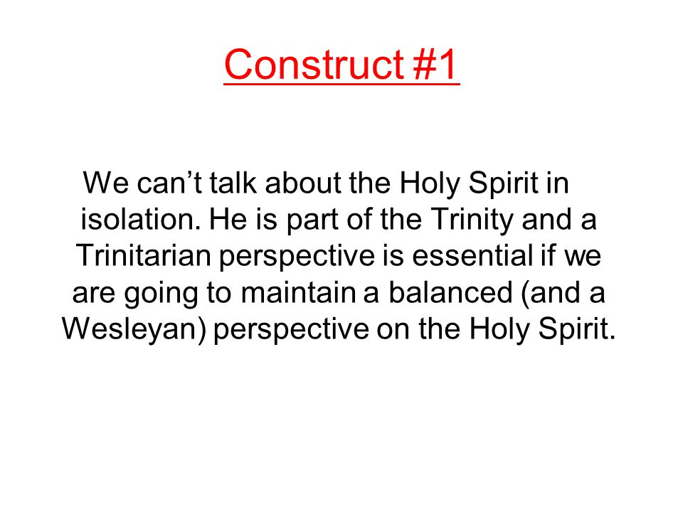 Construct #1 We can't talk about the Holy Spirit in isolation.
