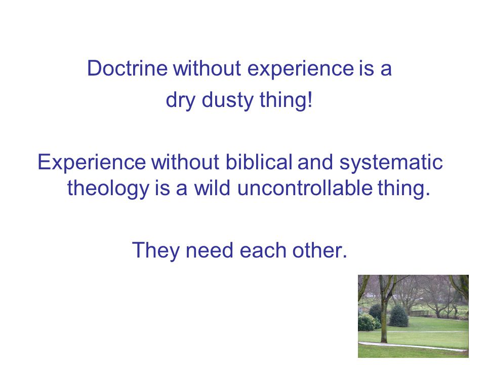 Doctrine without experience is a dry dusty thing.