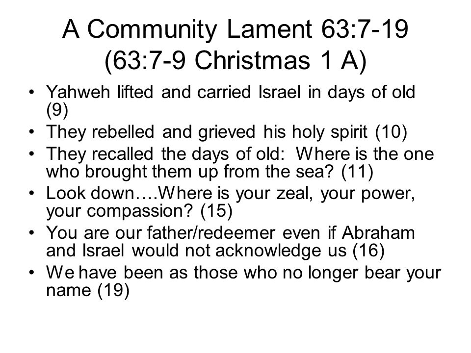 A Community Lament 63:7-19 (63:7-9 Christmas 1 A) Yahweh lifted and carried Israel in days of old (9) They rebelled and grieved his holy spirit (10) T