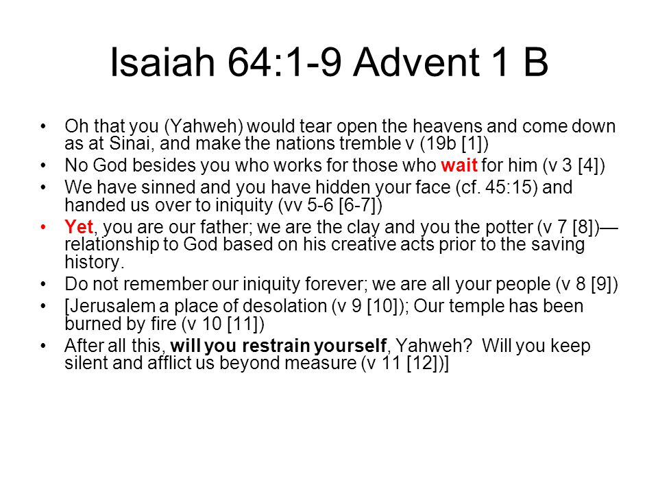 Isaiah 64:1-9 Advent 1 B Oh that you (Yahweh) would tear open the heavens and come down as at Sinai, and make the nations tremble v (19b [1]) No God besides you who works for those who wait for him (v 3 [4]) We have sinned and you have hidden your face (cf.