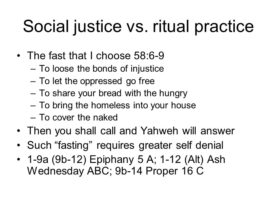 Social justice vs. ritual practice The fast that I choose 58:6-9 –To loose the bonds of injustice –To let the oppressed go free –To share your bread w