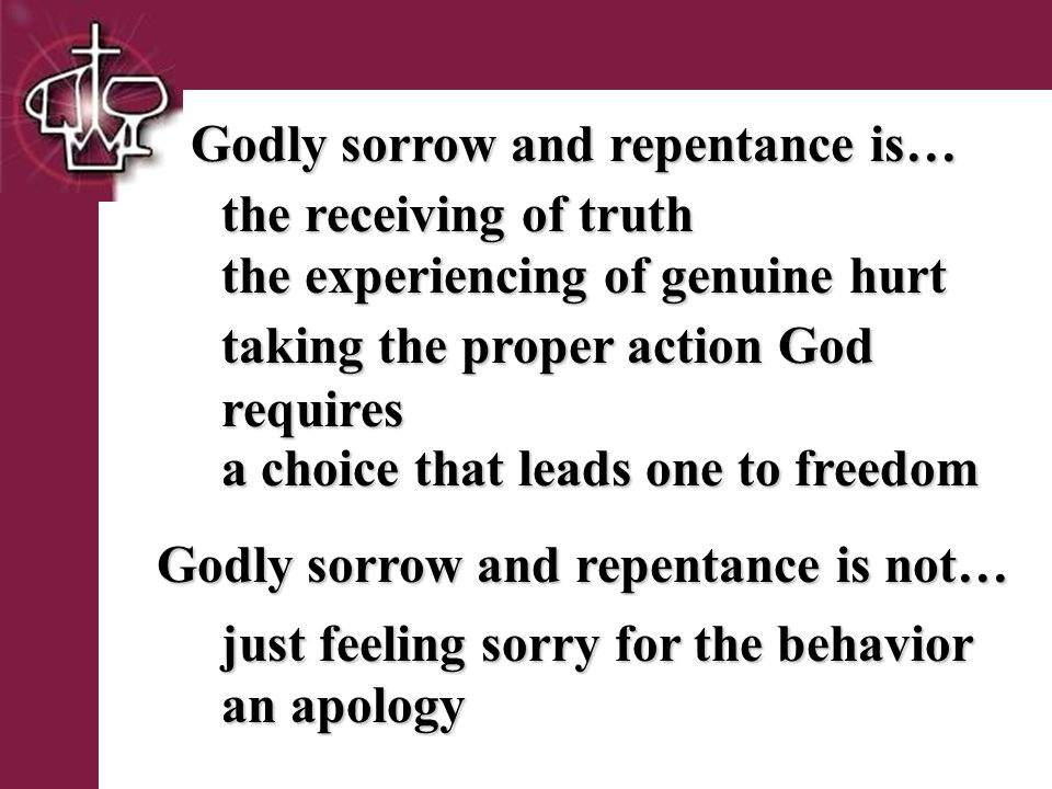 Brentwood Park Godly sorrow and repentance is… the receiving of truth taking the proper action God requires Godly sorrow and repentance is not… just feeling sorry for the behavior an apology the experiencing of genuine hurt a choice that leads one to freedom