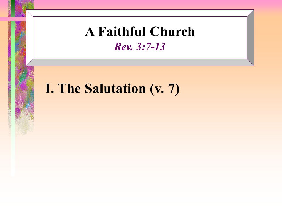A Faithful Church Rev. 3:7-13 I. The Salutation (v. 7)