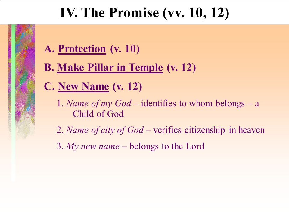 IV. The Promise (vv. 10, 12) A. Protection (v. 10) B. Make Pillar in Temple (v. 12) C. New Name (v. 12) 1. Name of my God – identifies to whom belongs