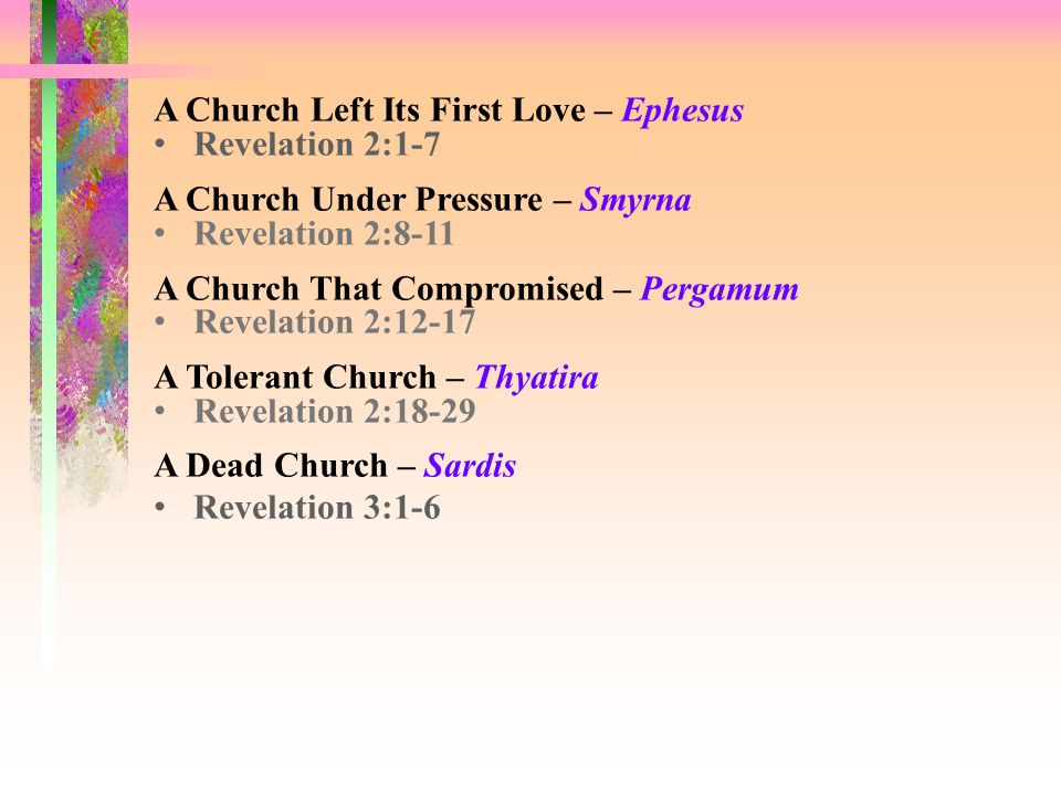 A Church Left Its First Love – Ephesus Revelation 2:1-7 A Church Under Pressure – Smyrna Revelation 2:8-11 A Church That Compromised – Pergamum Revelation 2:12-17 A Tolerant Church – Thyatira Revelation 2:18-29 A Dead Church – Sardis Revelation 3:1-6