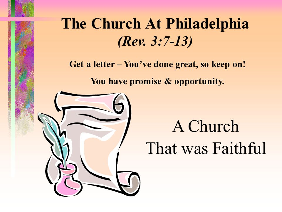 The Church At Philadelphia (Rev. 3:7-13) Get a letter – You've done great, so keep on.