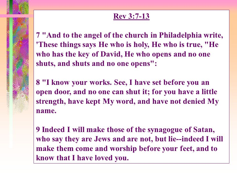 Rev 3:7-13 7 And to the angel of the church in Philadelphia write, These things says He who is holy, He who is true, He who has the key of David, He who opens and no one shuts, and shuts and no one opens : 8 I know your works.