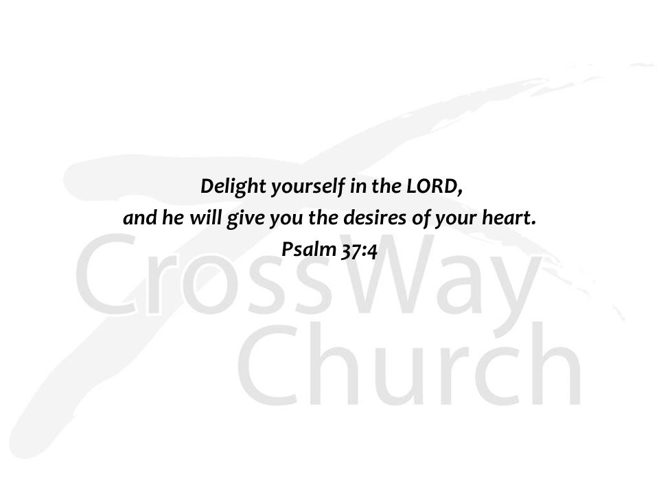 Delight yourself in the LORD, and he will give you the desires of your heart. Psalm 37:4