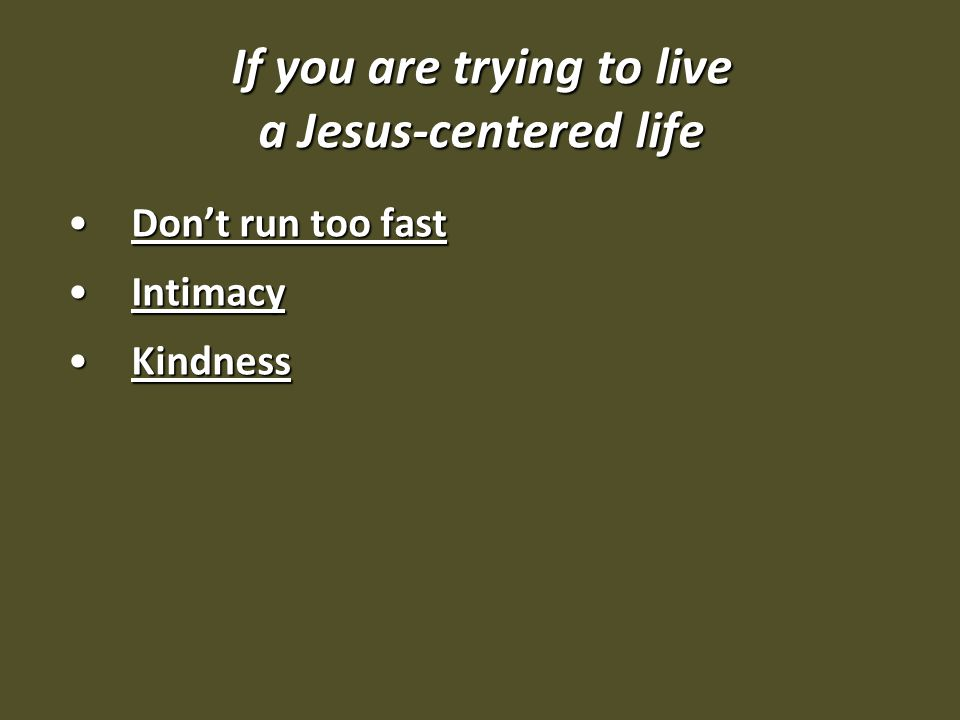 If you are trying to live a Jesus-centered life Don't run too fastDon't run too fast IntimacyIntimacy KindnessKindness