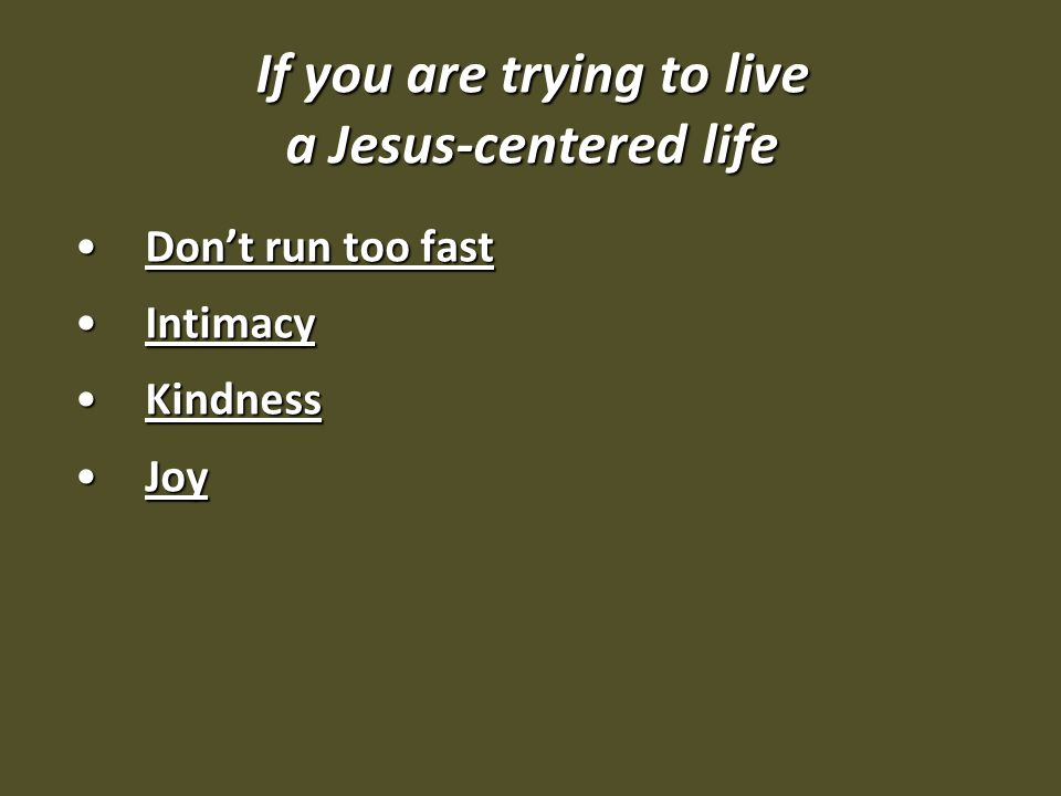 If you are trying to live a Jesus-centered life Don't run too fastDon't run too fast IntimacyIntimacy KindnessKindness JoyJoy