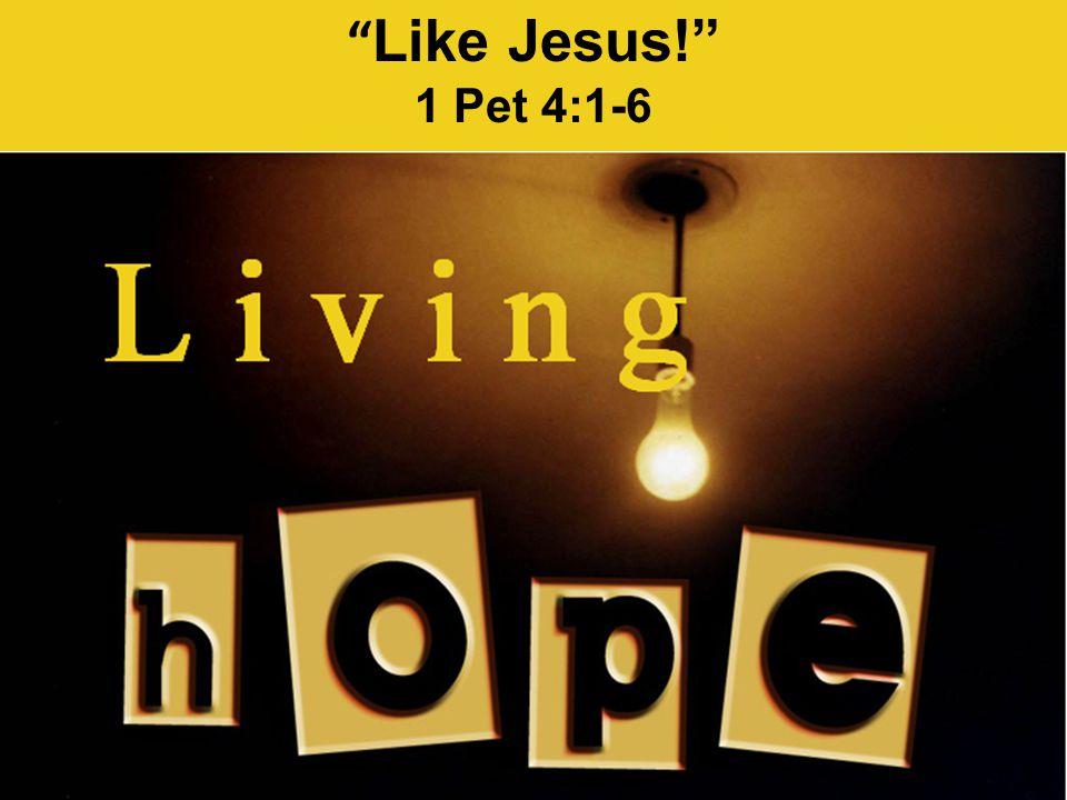 """ Like Jesus!"" 1 Pet 4:1-6"
