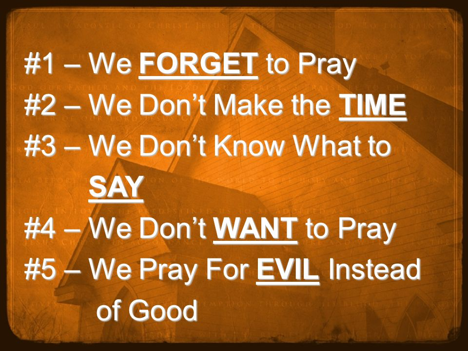 #1 – We FORGET to Pray #2 – We Don't Make the TIME #3 – We Don't Know What to SAY SAY #4 – We Don't WANT to Pray #5 – We Pray For EVIL Instead of Good of Good