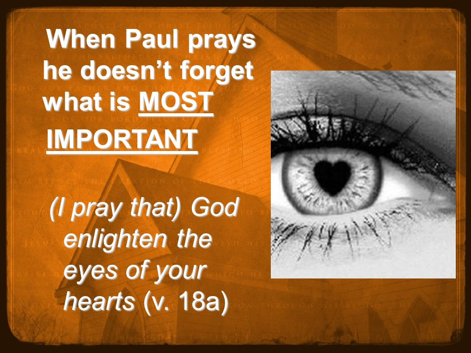 When Paul prays he doesn't forget what is MOST When Paul prays he doesn't forget what is MOST IMPORTANT IMPORTANT (I pray that) God enlighten the eyes of your hearts (v.