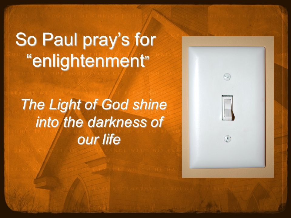 So Paul pray's for enlightenment The Light of God shine into the darkness of our life