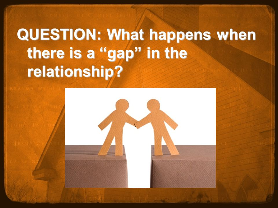 QUESTION: What happens when there is a gap in the relationship