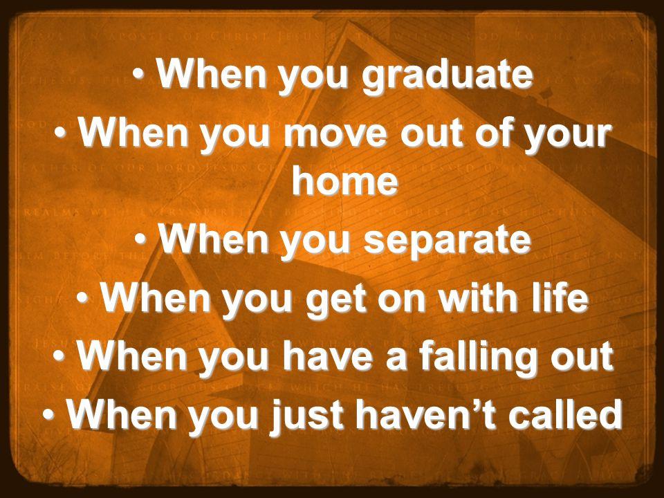 When you graduateWhen you graduate When you move out of your homeWhen you move out of your home When you separateWhen you separate When you get on with lifeWhen you get on with life When you have a falling outWhen you have a falling out When you just haven't calledWhen you just haven't called
